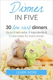 Dinner In Five - 30 Low Carb Recipes